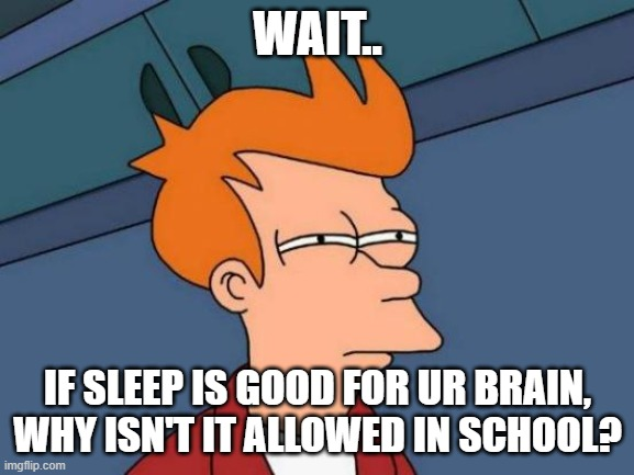 woah |  WAIT.. IF SLEEP IS GOOD FOR UR BRAIN, WHY ISN'T IT ALLOWED IN SCHOOL? | image tagged in memes,futurama fry | made w/ Imgflip meme maker
