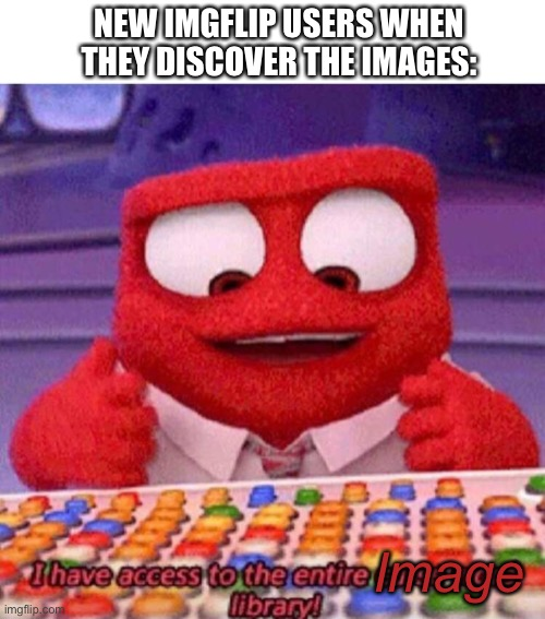 A newcomer's discovery of images |  NEW IMGFLIP USERS WHEN THEY DISCOVER THE IMAGES:; Image | image tagged in i have access to the entire curse world library,imgflip,images,new users,memes | made w/ Imgflip meme maker