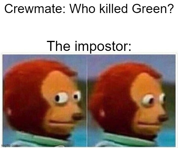 Among Us |  Crewmate: Who killed Green? The impostor: | image tagged in memes,monkey puppet | made w/ Imgflip meme maker