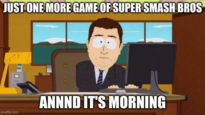 STAying up late is bad for your health |  JUST ONE MORE GAME OF SUPER SMASH BROS; ANNND IT'S MORNING | image tagged in memes,aaaaand its gone | made w/ Imgflip meme maker