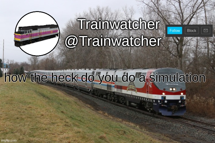 Trainwatcher Announcement 3 |  how the heck do you do a simulation | image tagged in trainwatcher announcement 3 | made w/ Imgflip meme maker
