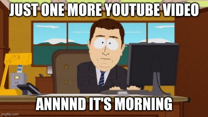Youtube destroys you |  JUST ONE MORE YOUTUBE VIDEO; ANNNND IT'S MORNING | image tagged in memes,aaaaand its gone | made w/ Imgflip meme maker