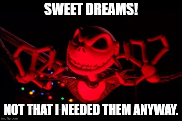 SWEET DREAMS! NOT THAT I NEEDED THEM ANYWAY. | image tagged in the nightmare before christmas,memes,horror,funny | made w/ Imgflip meme maker
