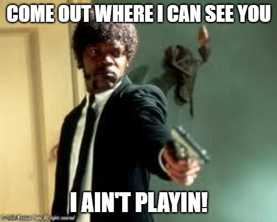 One more time  | COME OUT WHERE I CAN SEE YOU I AIN'T PLAYIN! | image tagged in one more time | made w/ Imgflip meme maker
