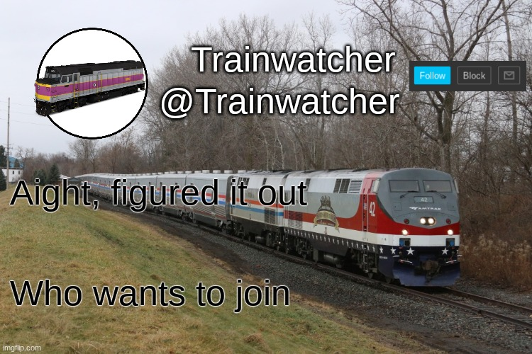 Trainwatcher Announcement 3 |  Aight, figured it out; Who wants to join | image tagged in trainwatcher announcement 3 | made w/ Imgflip meme maker