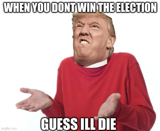 When you dont win the election |  WHEN YOU DONT WIN THE ELECTION; GUESS ILL DIE | image tagged in guess i'll die,trump,lmao | made w/ Imgflip meme maker