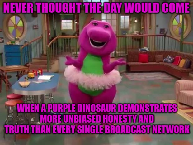 Barney  |  NEVER THOUGHT THE DAY WOULD COME; WHEN A PURPLE DINOSAUR DEMONSTRATES MORE UNBIASED HONESTY AND TRUTH THAN EVERY SINGLE BROADCAST NETWORK | image tagged in barney | made w/ Imgflip meme maker