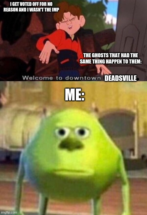 Might be Relateable, Or is it just me? |  I GET VOTED OFF FOR NO REASON AND I WASN'T THE IMP; THE GHOSTS THAT HAD THE SAME THING HAPPEN TO THEM:; ME:; DEADSVILLE | image tagged in welcome to downtown coolsville,among us,sully wazowski | made w/ Imgflip meme maker