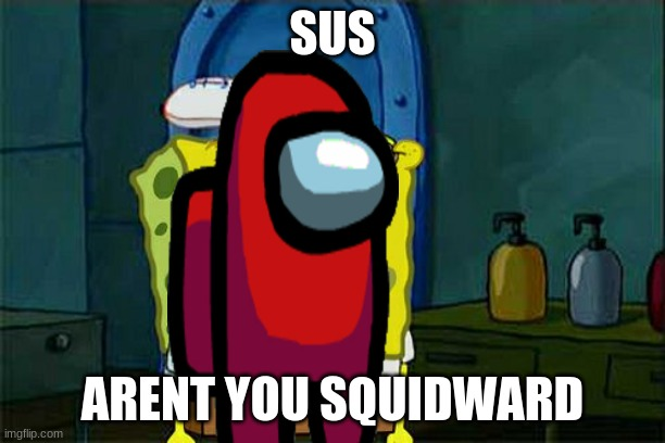 Don't You Squidward Meme |  SUS; ARENT YOU SQUIDWARD | image tagged in memes,don't you squidward | made w/ Imgflip meme maker