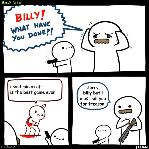 wtf billy |  i said minecraft is the best game ever; sorry billy but i must kill you for treason | image tagged in billy what have you done | made w/ Imgflip meme maker