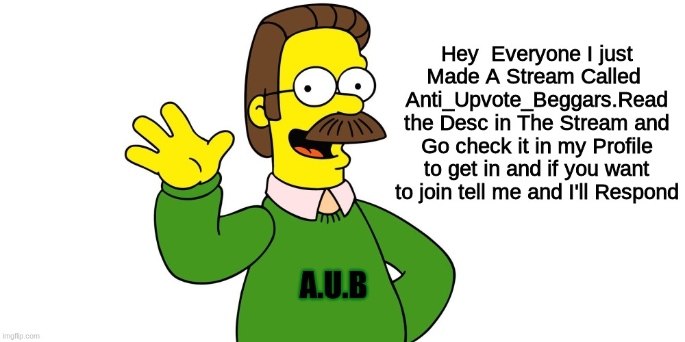 Ned Flanders Wave |  Hey  Everyone I just Made A Stream Called  Anti_Upvote_Beggars.Read the Desc in The Stream and Go check it in my Profile to get in and if you want to join tell me and I'll Respond; A.U.B | image tagged in ned flanders wave,i guarantee it,it,will work,i promise,imgflip users | made w/ Imgflip meme maker