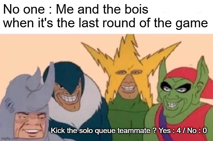 At the last round |  No one : Me and the bois when it's the last round of the game; Kick the solo queue teammate ? Yes : 4 / No : 0 | image tagged in memes,me and the boys | made w/ Imgflip meme maker