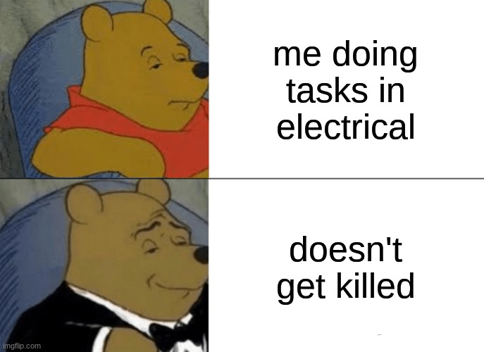 :) |  me doing tasks in electrical; doesn't get killed | image tagged in memes,tuxedo winnie the pooh | made w/ Imgflip meme maker