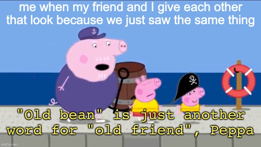 me when my friend and I see the same wt thing |  me when my friend and I give each other that look because we just saw the same thing | image tagged in old bean,friends,unsee,peppa pig | made w/ Imgflip meme maker