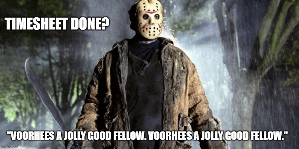 "Friday 13th Timesheet Reminder |  TIMESHEET DONE? ""VOORHEES A JOLLY GOOD FELLOW. VOORHEES A JOLLY GOOD FELLOW."" 
