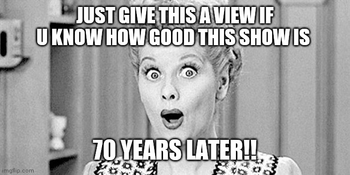 Lol |  JUST GIVE THIS A VIEW IF U KNOW HOW GOOD THIS SHOW IS; 70 YEARS LATER!! | image tagged in i love lucy,funny,meme,old | made w/ Imgflip meme maker