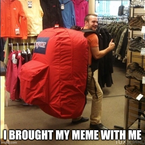 huge backpack | I BROUGHT MY MEME WITH ME | image tagged in huge backpack | made w/ Imgflip meme maker