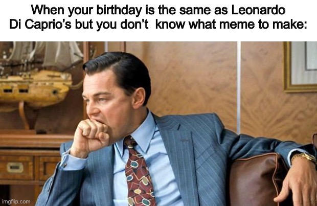 It's my  Birthday! |  When your birthday is the same as Leonardo Di Caprio's but you don't  know what meme to make: | image tagged in leonardo dicaprio fist bite,birthday cake,happy birthday | made w/ Imgflip meme maker