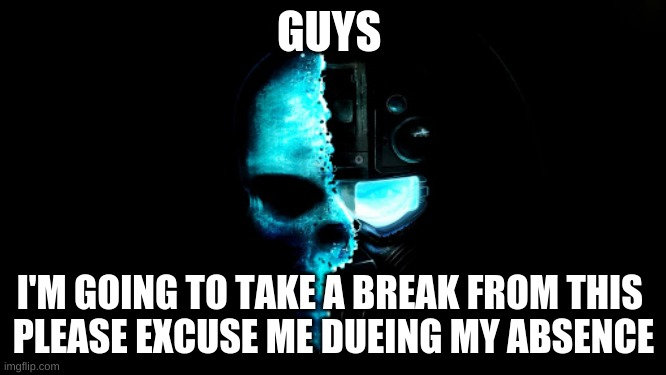 Skull Black the blue |  GUYS; I'M GOING TO TAKE A BREAK FROM THIS  PLEASE EXCUSE ME DURING MY ABSENCE | image tagged in skull black the blue | made w/ Imgflip meme maker