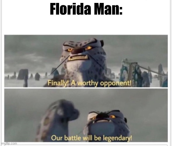 Finally! A worthy opponent! | Florida Man: | image tagged in finally a worthy opponent | made w/ Imgflip meme maker