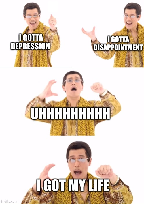 PPAP |  I GOTTA DISAPPOINTMENT; I GOTTA DEPRESSION; UHHHHHHHHH; I GOT MY LIFE | image tagged in memes,ppap | made w/ Imgflip meme maker