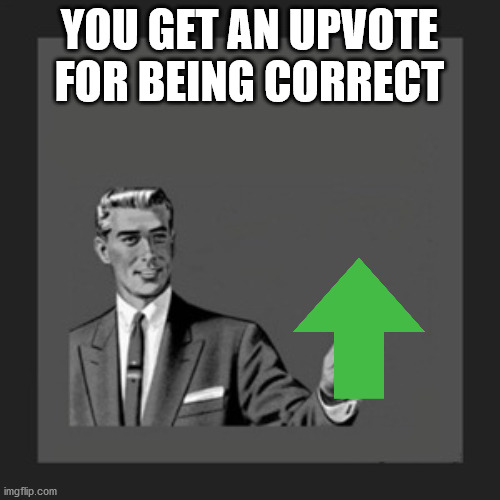 YOU GET AN UPVOTE FOR BEING CORRECT | image tagged in memes,kill yourself guy | made w/ Imgflip meme maker