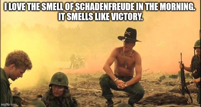 schadenfreude |  I LOVE THE SMELL OF SCHADENFREUDE IN THE MORNING.  IT SMELLS LIKE VICTORY. | image tagged in i love the smell of napalm in the morning | made w/ Imgflip meme maker