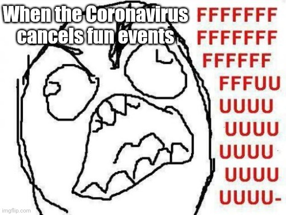 >:( |  When the Coronavirus cancels fun events | image tagged in memes,fffffffuuuuuuuuuuuu,coronavirus,covid-19,2020,2020 sucks | made w/ Imgflip meme maker