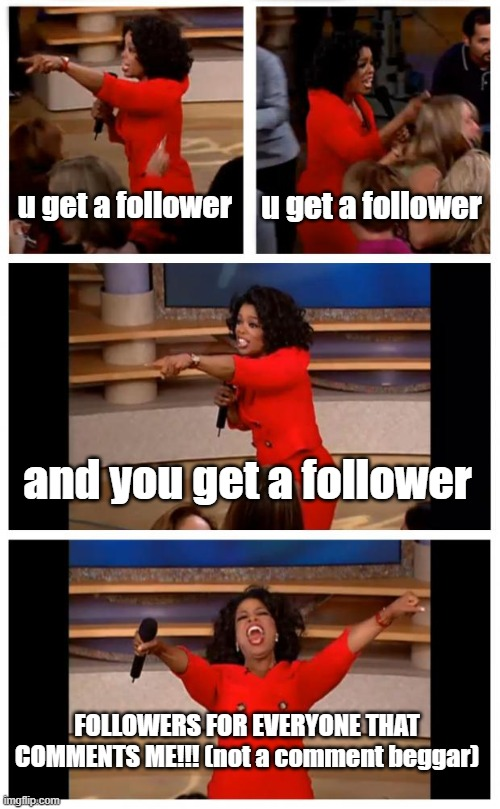Oprah You Get A Car Everybody Gets A Car |  u get a follower; u get a follower; and you get a follower; FOLLOWERS FOR EVERYONE THAT COMMENTS ME!!! (not a comment beggar) | image tagged in memes,oprah you get a car everybody gets a car | made w/ Imgflip meme maker