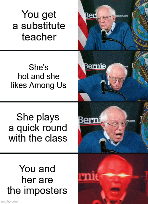Bernie Sanders reaction (nuked) |  You get a substitute teacher; She's hot and she likes Among Us; She plays a quick round with the class; You and her are the imposters | image tagged in bernie sanders reaction nuked | made w/ Imgflip meme maker