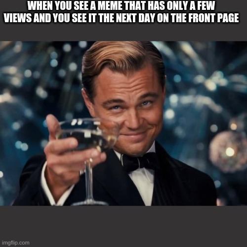 Leonardo Dicaprio Cheers |  WHEN YOU SEE A MEME THAT HAS ONLY A FEW VIEWS AND YOU SEE IT THE NEXT DAY ON THE FRONT PAGE | image tagged in memes,leonardo dicaprio cheers | made w/ Imgflip meme maker