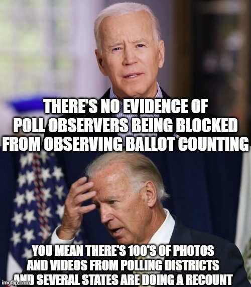 THERE'S NO EVIDENCE OF POLL OBSERVERS BEING BLOCKED FROM OBSERVING BALLOT COUNTING; YOU MEAN THERE'S 100'S OF PHOTOS AND VIDEOS FROM POLLING DISTRICTS AND SEVERAL STATES ARE DOING A RECOUNT | image tagged in joe biden 2020,joe biden worries | made w/ Imgflip meme maker