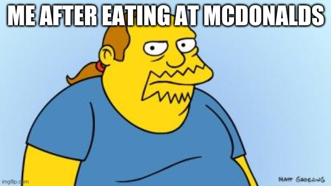 TRUE |  ME AFTER EATING AT MCDONALDS | image tagged in worst thing ever simpsons | made w/ Imgflip meme maker