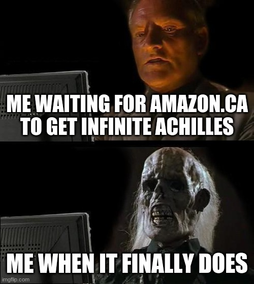 I'll Just Wait Here |  ME WAITING FOR AMAZON.CA TO GET INFINITE ACHILLES; ME WHEN IT FINALLY DOES | image tagged in memes,i'll just wait here | made w/ Imgflip meme maker