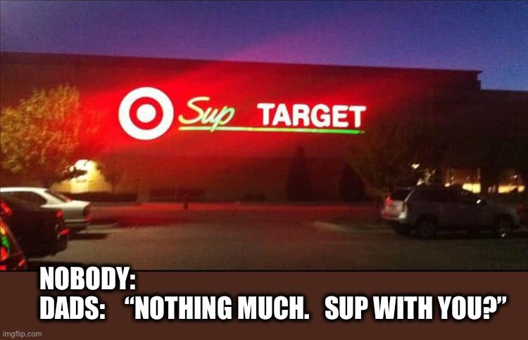 "Dad jokes.  Dad jokes everywhere. |  NOBODY: DADS:    ""NOTHING MUCH.   SUP WITH YOU?"" 