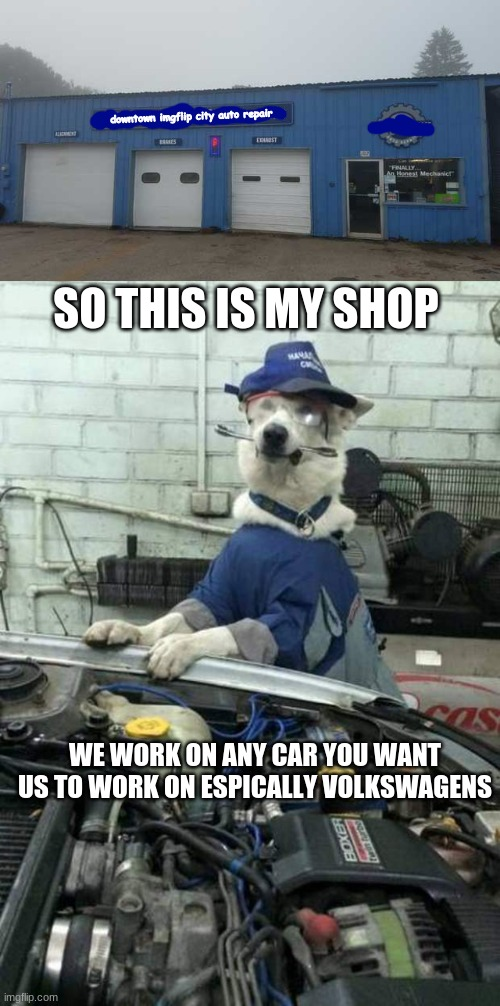 downtown imgflip city auto repair; SO THIS IS MY SHOP; WE WORK ON ANY CAR YOU WANT US TO WORK ON ESPICALLY VOLKSWAGENS | image tagged in dog car mechanic | made w/ Imgflip meme maker
