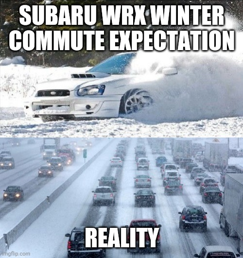 Sad but true....gotta go find the places to play! |  SUBARU WRX WINTER COMMUTE EXPECTATION; REALITY | image tagged in wrx,winter,commute,winterdriving,wintertraffic | made w/ Imgflip meme maker