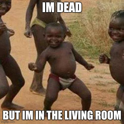 Third World Success Kid |  IM DEAD; BUT IM IN THE LIVING ROOM | image tagged in memes,third world success kid | made w/ Imgflip meme maker