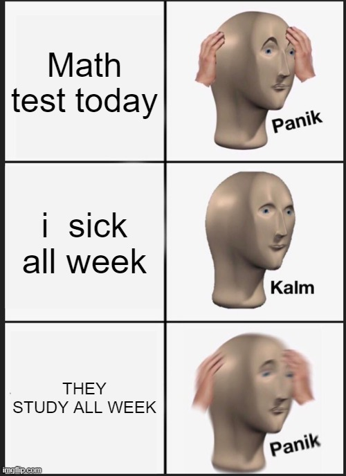 sik |  Math test today; i  sick all week; THEY STUDY ALL WEEK | image tagged in memes,panik kalm panik,sick | made w/ Imgflip meme maker