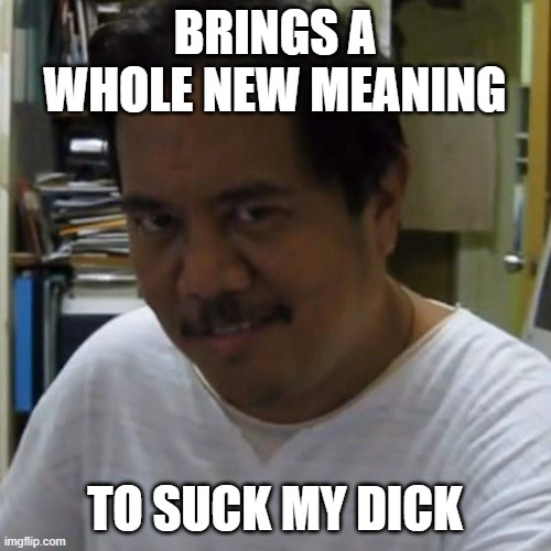 BRINGS A WHOLE NEW MEANING TO SUCK MY DICK | image tagged in pedo smile guy | made w/ Imgflip meme maker