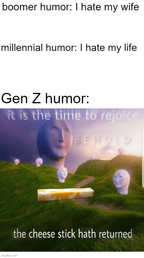 I'm a Gen Z |  boomer humor: I hate my wife; millennial humor: I hate my life; Gen Z humor: | image tagged in blank white template | made w/ Imgflip meme maker