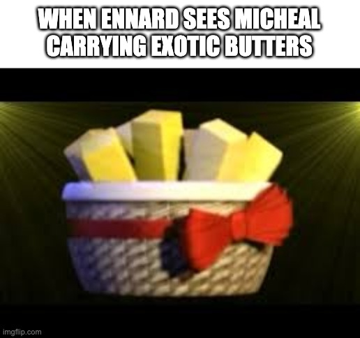 EXOTIC BUMMERS |  WHEN ENNARD SEES MICHEAL CARRYING EXOTIC BUTTERS | image tagged in exotic butters | made w/ Imgflip meme maker