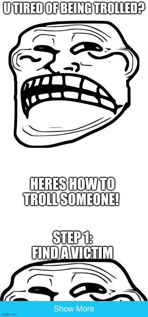 U TIRED OF BEING TROLLED? HERES HOW TO TROLL SOMEONE! STEP 1: FIND A VICTIM | image tagged in sad troll face,blank white template,memes,troll face,trolled | made w/ Imgflip meme maker