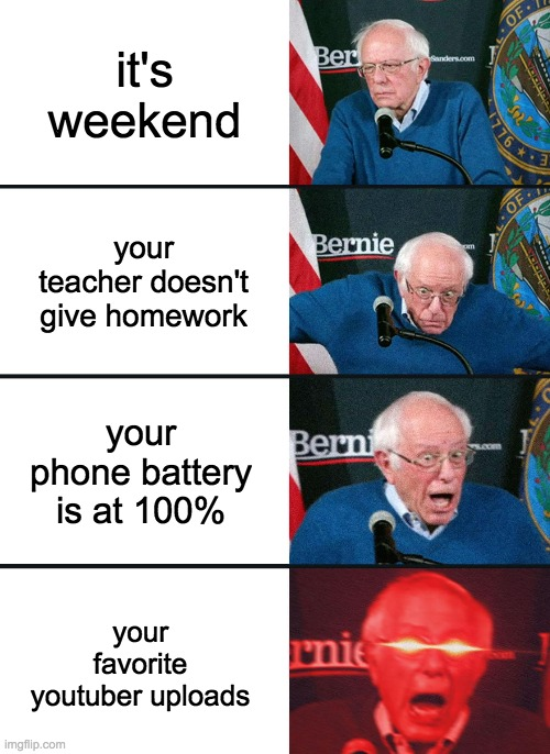 Bernie Sanders reaction (nuked) |  it's weekend; your teacher doesn't give homework; your phone battery is at 100%; your favorite youtuber uploads | image tagged in bernie sanders reaction nuked | made w/ Imgflip meme maker