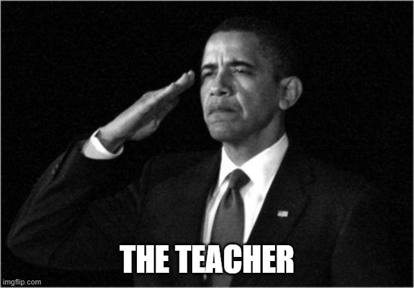 obama-salute | THE TEACHER | image tagged in obama-salute | made w/ Imgflip meme maker