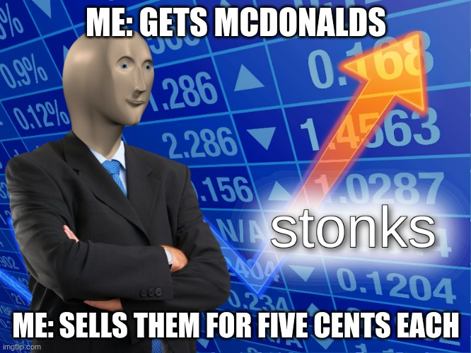 money |  ME: GETS MCDONALDS; ME: SELLS THEM FOR FIVE CENTS EACH | image tagged in stonks | made w/ Imgflip meme maker