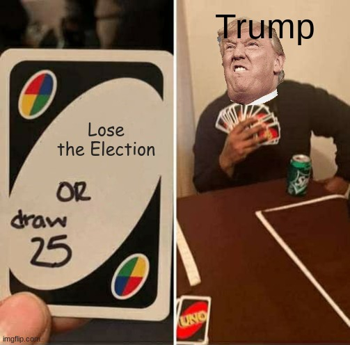 TRUMP2020 |  Trump; Lose the Election | image tagged in memes,uno draw 25 cards,trump,lmao,election 2020 | made w/ Imgflip meme maker