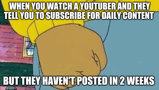 aurthur mad |  WHEN YOU WATCH A YOUTUBER AND THEY TELL YOU TO SUBSCRIBE FOR DAILY CONTENT; BUT THEY HAVEN'T POSTED IN 2 WEEKS | image tagged in memes,arthur fist | made w/ Imgflip meme maker