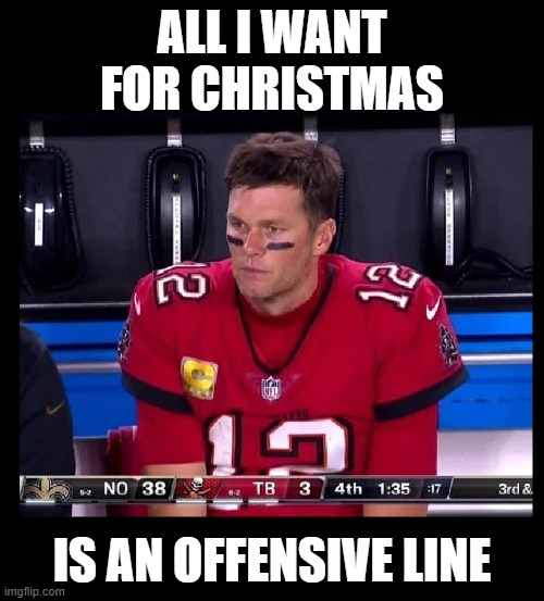 It's written all over his face |  ALL I WANT FOR CHRISTMAS; IS AN OFFENSIVE LINE | image tagged in tom brady,tampa bay buccaneers,nfl,football,nfl football,funny | made w/ Imgflip meme maker