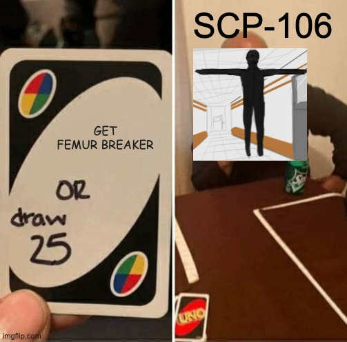 SCP MEME |  SCP-106; GET FEMUR BREAKER | image tagged in memes,uno draw 25 cards,scp meme | made w/ Imgflip meme maker